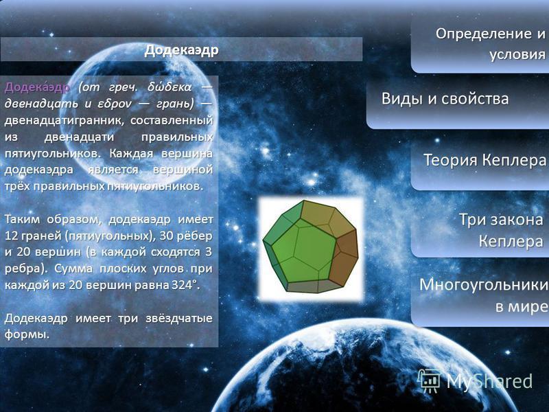 Определение и условия Виды и свойства Виды и свойства Теория Кеплера Теория Кеплера Три закона Кеплера Три закона Кеплера Многоугольники в мире Додекаэдр Додека́эдр (от греч. δώδεκα двенадцать и εδρον грань) двенадцатигранник, составленный из двенадц