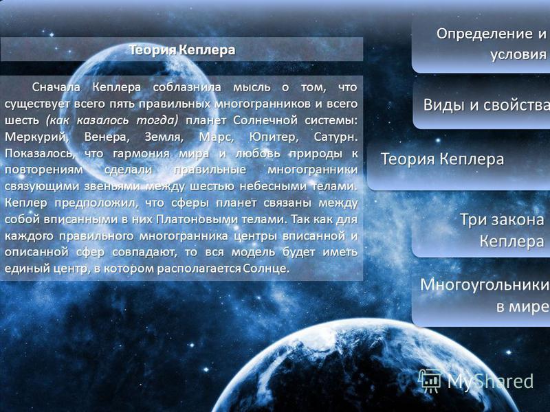 Определение и условия Виды и свойства Виды и свойства Теория Кеплера Теория Кеплера Три закона Кеплера Три закона Кеплера Многоугольники в мире Теория Кеплера Сначала Кеплера соблазнила мысль о том, что существует всего пять правильных многогранников