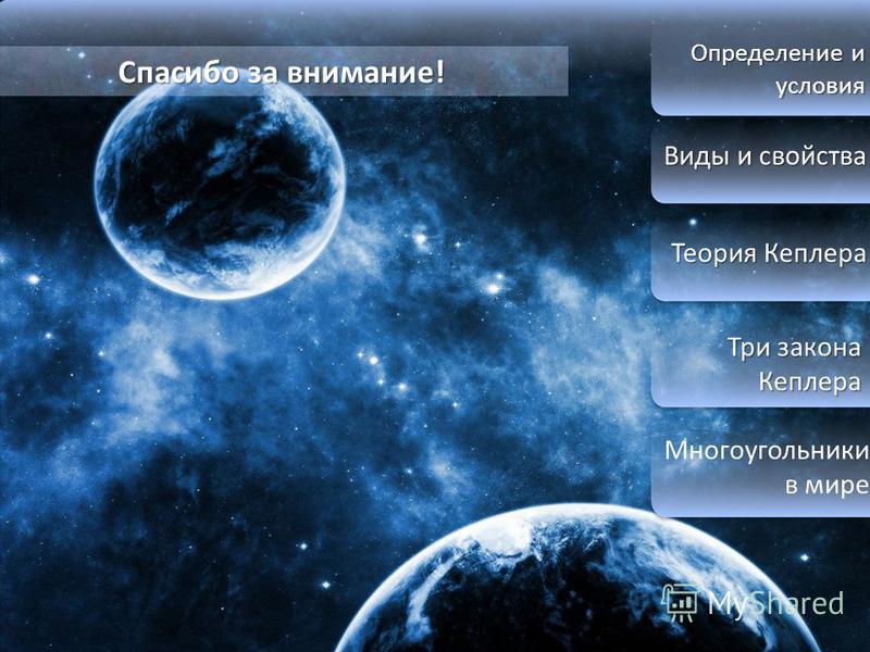Определение и условия Виды и свойства Виды и свойства Теория Кеплера Теория Кеплера Три закона Кеплера Три закона Кеплера Многоугольники в мире Спасибо за внимание!
