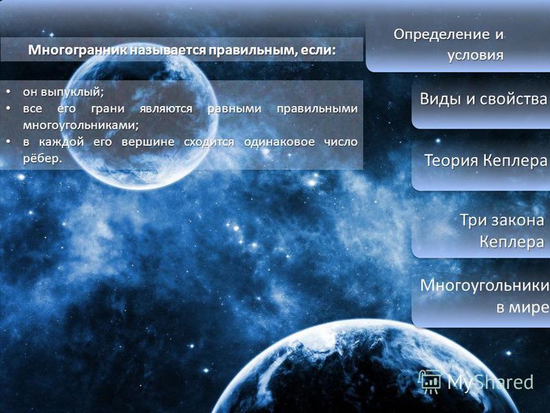 Определение и условия Виды и свойства Виды и свойства Теория Кеплера Теория Кеплера Три закона Кеплера Три закона Кеплера Многоугольники в мире Многогранник называется правильным, если: он выпуклый; он выпуклый; все его грани являются равными правиль
