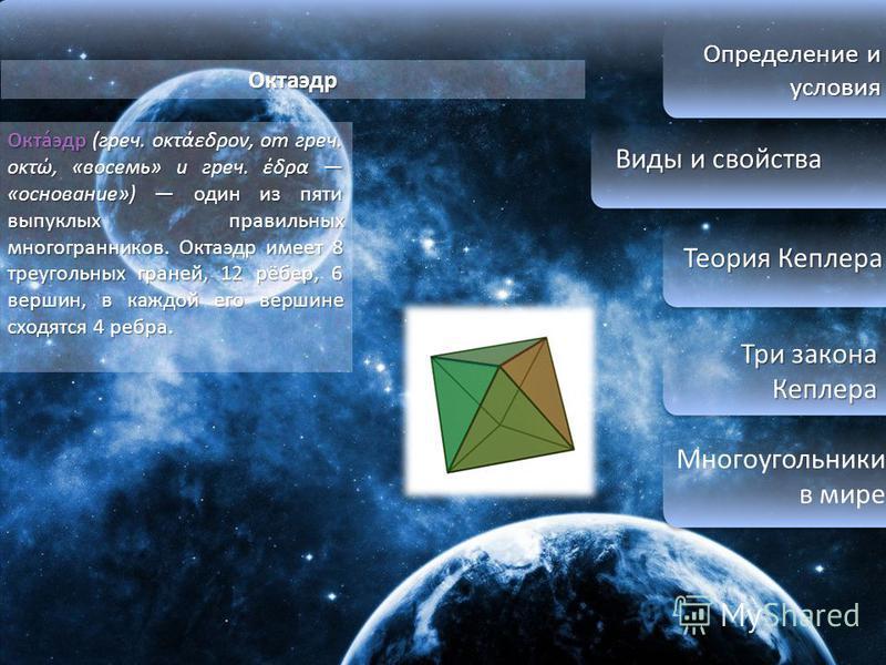Определение и условия Виды и свойства Виды и свойства Теория Кеплера Теория Кеплера Три закона Кеплера Три закона Кеплера Многоугольники в мире Октаэдр Окта́эдр (греч. οκτάεδρον, от греч. οκτώ, «восемь» и греч. έδρα «основание») один из пяти выпуклых