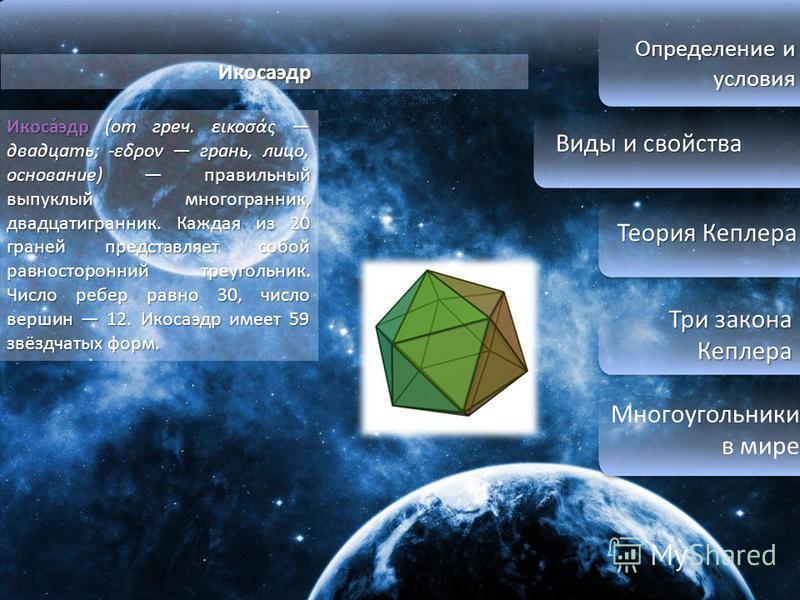 Определение и условия Виды и свойства Виды и свойства Теория Кеплера Теория Кеплера Три закона Кеплера Три закона Кеплера Многоугольники в мире Икосаэдр Икоса́эдр (от греч. εικοσάς двадцать; -εδρον грань, лицо, основание) правильный выпуклый многогра