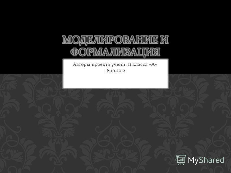 Авторы проекта учений. 11 класса « А » 18.10.2012