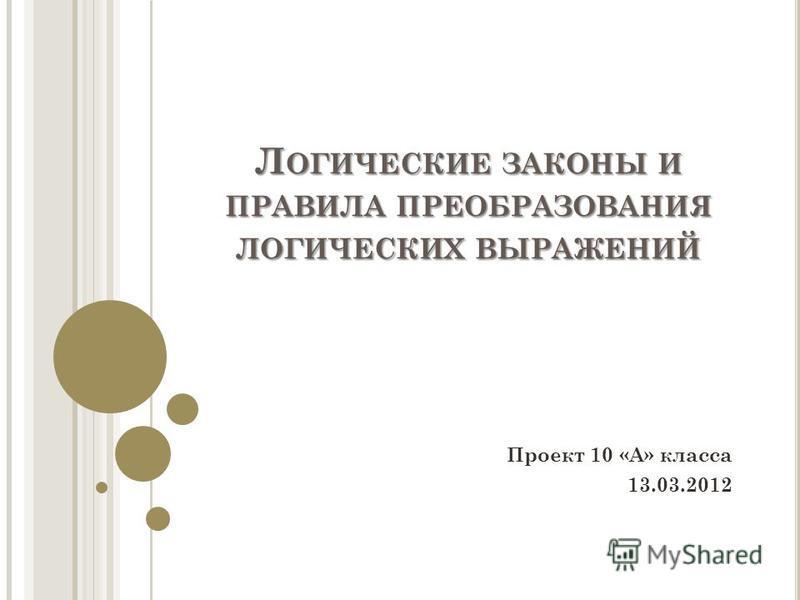 Л ОГИЧЕСКИЕ ЗАКОНЫ И ПРАВИЛА ПРЕОБРАЗОВАНИЯ ЛОГИЧЕСКИХ ВЫРАЖЕНИЙ Проект 10 «А» класса 13.03.2012