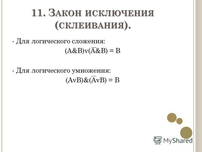11. З АКОН ИСКЛЮЧЕНИЯ ( СКЛЕИВАНИЯ ). - Для логического сложения: (A&B)v(A&B) = B - Для логического умножения: (AvB)&(AvB) = B