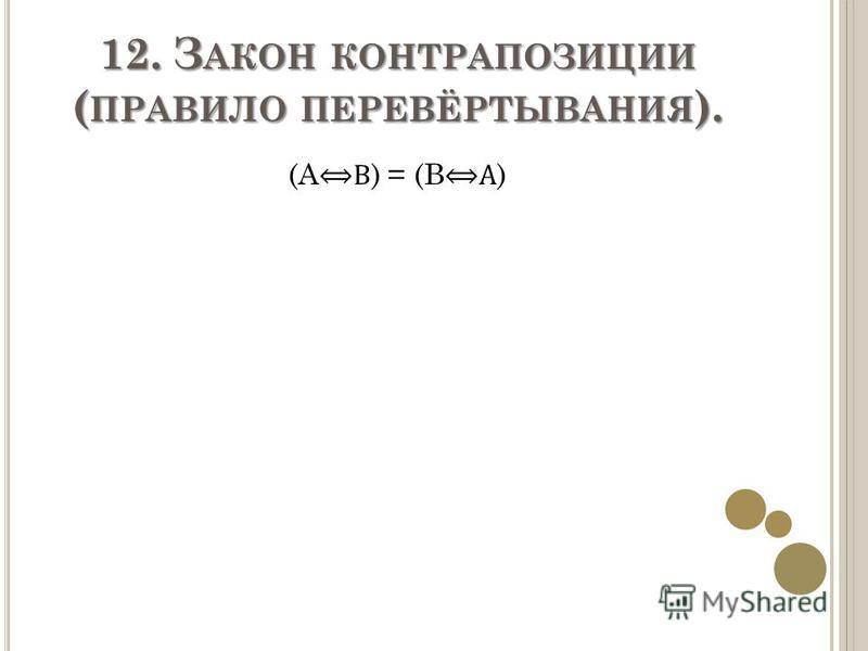 12. З АКОН КОНТРАПОЗИЦИИ ( ПРАВИЛО ПЕРЕВЁРТЫВАНИЯ ). (A B ) = (B A )