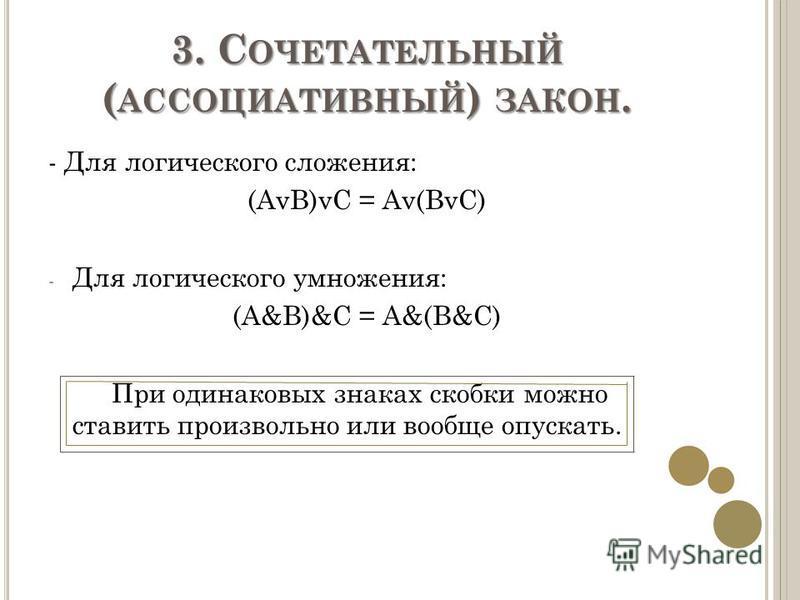 3. С ОЧЕТАТЕЛЬНЫЙ ( АССОЦИАТИВНЫЙ ) ЗАКОН. - Для логического сложения: (AvB)vC = Av(BvC) - Для логического умножения: (A&B)&C = A&(B&C) При одинаковых знаках скобки можно ставить произвольно или вообще опускать.