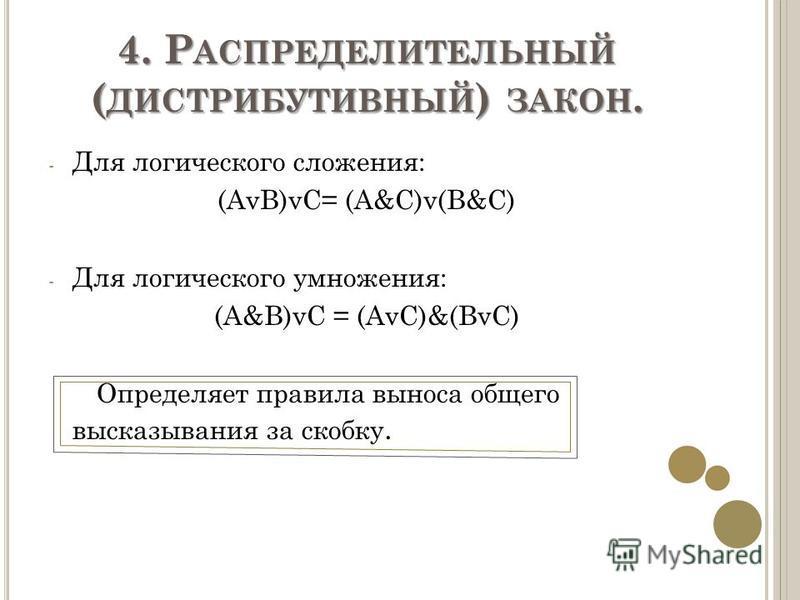 4. Р АСПРЕДЕЛИТЕЛЬНЫЙ ( ДИСТРИБУТИВНЫЙ ) ЗАКОН. - Для логического сложения: (AvB)vC= (A&C)v(B&C) - Для логического умножения: (A&B)vC = (AvC)&(BvC) Определяет правила выноса общего высказывания за скобку.
