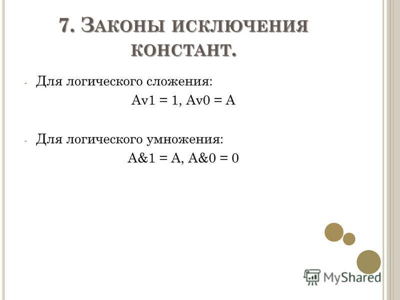 7. З АКОНЫ ИСКЛЮЧЕНИЯ КОНСТАНТ. - Для логического сложения: Av1 = 1, Av0 = A - Для логического умножения: A&1 = A, A&0 = 0