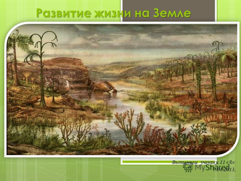 Развитие жизни на Земле Выполнили ученики 11 «А»: 7.04.2013,