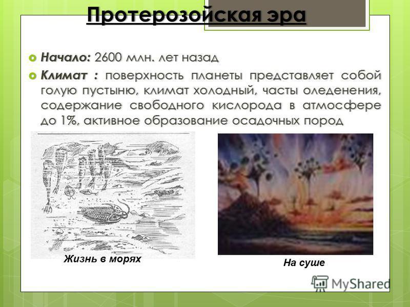 Протерозойская эра Протерозойская эра Начало: 2600 млн. лет назад Начало: 2600 млн. лет назад Климат : поверхность планеты представляет собой голую пустыню, климат холодный, часты оледенения, содержание свободного кислорода в атмосфере до 1%, активно