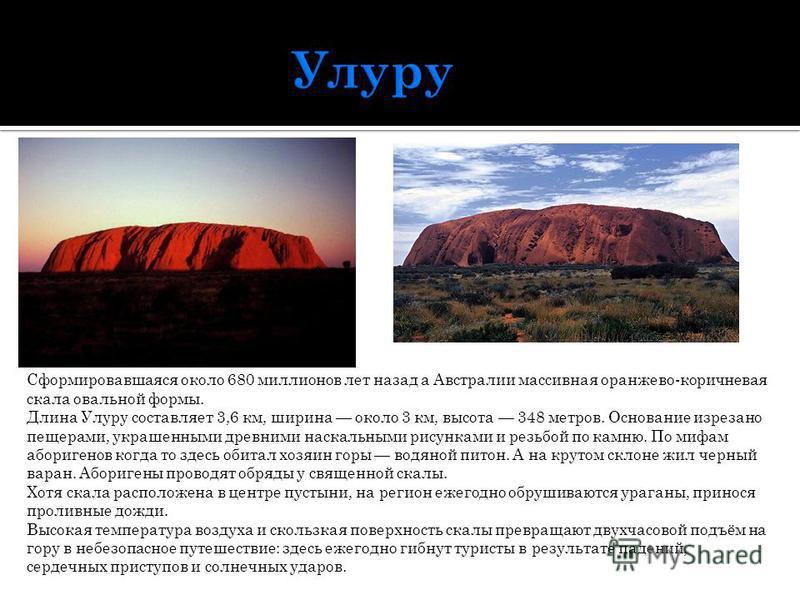 Сформировавшаяся около 680 миллионов лет назад а Австралии массивная оранжево-коричневая скала овальной формы. Длина Улуру составляет 3,6 км, ширина около 3 км, высота 348 метров. Основание изрезано пещерами, украшенными древними наскальными рисункам
