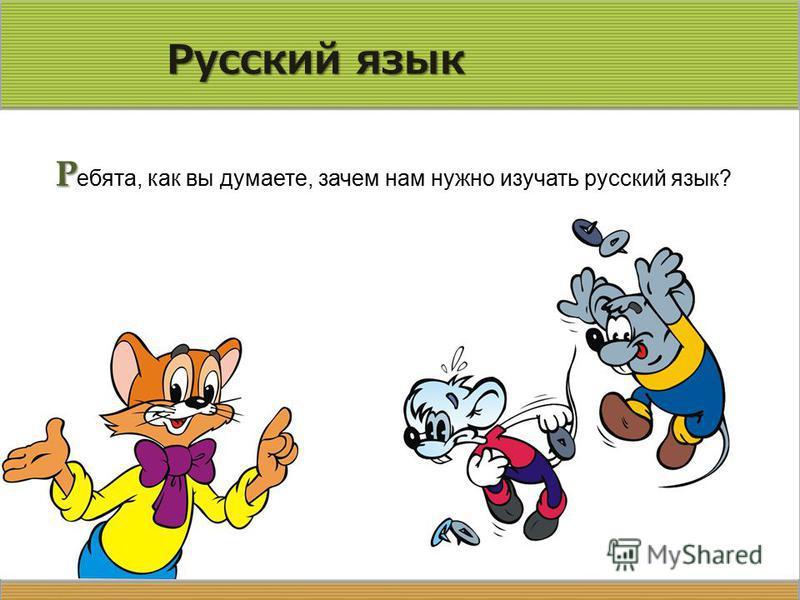 Р ебята, как вы думаете, зачем нам нужно изучать русский язык?
