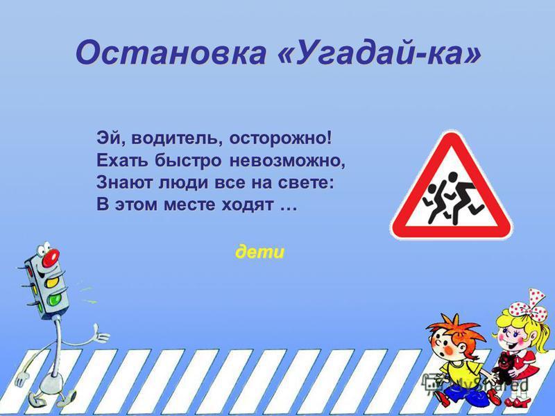Остановка «Угадай-ка» Эй, водитель, осторожно! Ехать быстро невозможно, Знают люди все на свете: В этом месте ходят … дети
