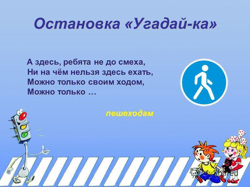 Остановка «Угадай-ка» А здесь, ребята не до смеха, Ни на чём нельзя здесь ехать, Ни на чём нельзя здесь ехать, Можно только своим ходом, Можно только своим ходом, Можно только … Можно только … пешеходам