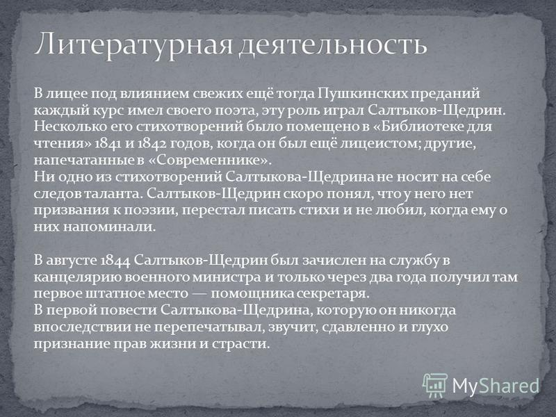 В лицее под влиянием свежих ещё тогда Пушкинских преданий каждый курс имел своего поэта, эту роль играл Салтыков-Щедрин. Несколько его стихотворений было помещено в «Библиотеке для чтения» 1841 и 1842 годов, когда он был ещё лицеистом; другие, напеча
