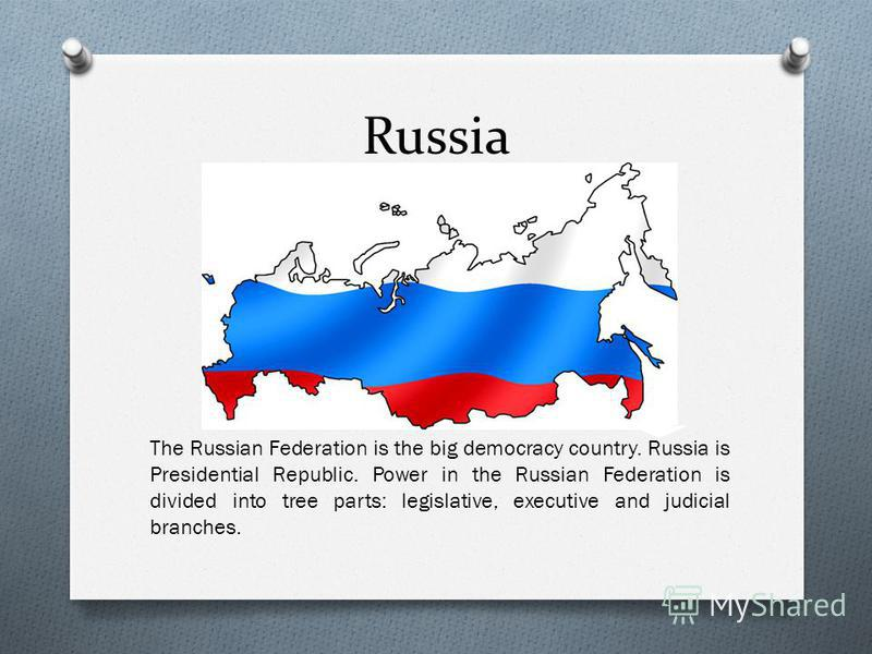 Russia The Russian Federation is the big democracy country. Russia is Presidential Republic. Power in the Russian Federation is divided into tree parts: legislative, executive and judicial branches.