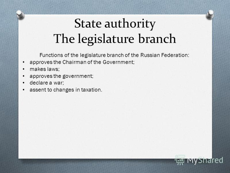 State authority The legislature branch Functions of the legislature branch of the Russian Federation: approves the Chairman of the Government; makes laws; approves the government; declare a war; assent to changes in taxation.