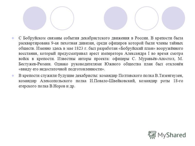 С Бобруйском связаны события декабристского движения в России. В крепости была расквартирована 9-ая пехотная дивизия, среди офицеров которой были члены тайных обществ. Именно здесь в мае 1823 г. был разработан «Бобруйский план» вооружённого восстания