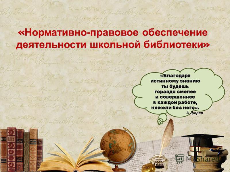 «Благодаря истинному знанию ты будешь гораздо смелее и совершеннее в каждой работе, нежели без него». А.Дюрер «Нормативно-правовое обеспечение деятельности школьной библиотеки»