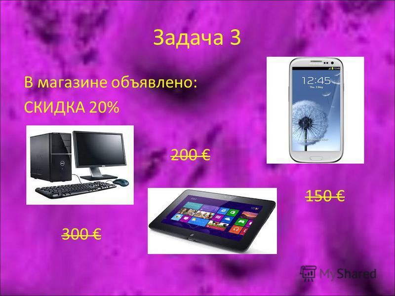 Задача 3 В магазине объявлено: СКИДКА 20% 300 200 150