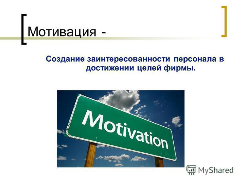 Мотивация - Создание заинтересованности персонала в достижении целей фирмы.