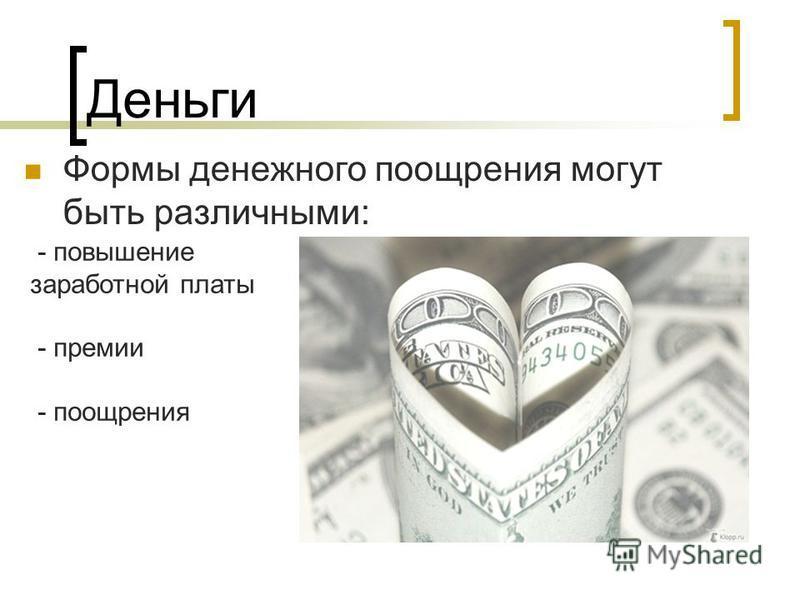 Деньги Формы денежного поощрения могут быть различными: - повышение заработной платы - премии - поощрения