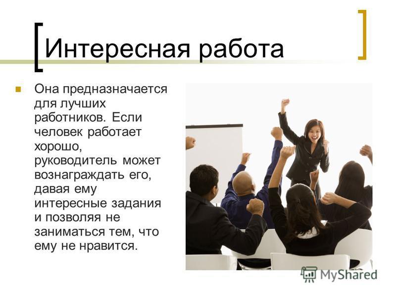 Интересная работа Она предназначается для лучших работников. Если человек работает хорошо, руководитель может вознаграждать его, давая ему интересные задания и позволяя не заниматься тем, что ему не нравится.