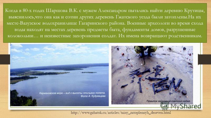 Когда в 80-х годах Шаршова В.К. с мужем Александром пытались найти деревню Крутицы, выяснилось,что она как и сотни других деревень Гжатского уезда были затоплены.На их месте-Вазузское водохранилище Гагаринского района. Военные археологи во время сход