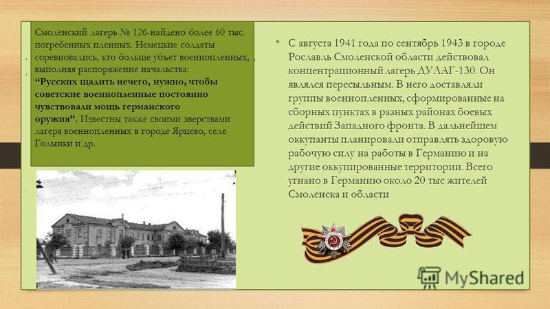 Смоленский лагерь 126-найдено более 60 тыс. погребенных пленных. Немецкие солдаты соревновались, кто больше убьет военнопленных, выполняя распоряжение начальства: Русских щадить нечего, нужно, чтобы советские военнопленные постоянно чувствовали мощь