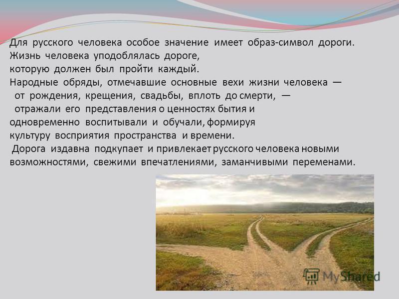 Для русского человека особое значение имеет образ-символ дороги. Жизнь человека уподоблялась дороге, которую должен был пройти каждый. Народные обряды, отмечавшие основные вехи жизни человека от рождения, крещения, свадьбы, вплоть до смерти, отражали