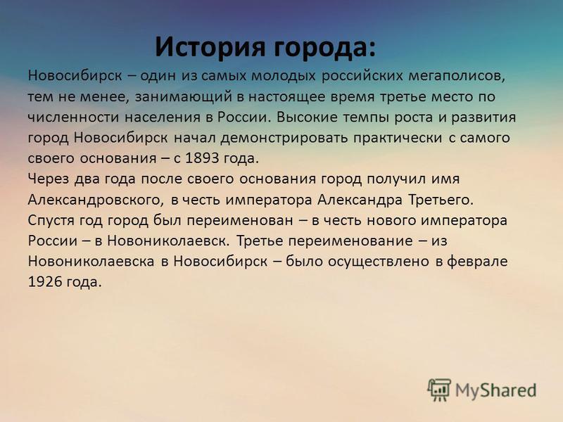 История города: Новосибирск – один из самых молодых российских мегаполисов, тем не менее, занимающий в настоящее время третье место по численности населения в России. Высокие темпы роста и развития город Новосибирск начал демонстрировать практически