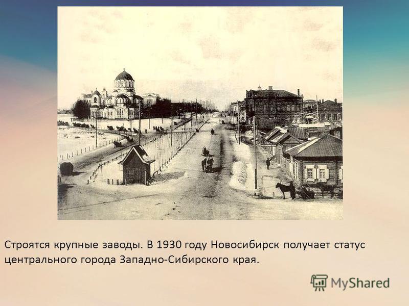 Строятся крупные заводы. В 1930 году Новосибирск получает статус центрального города Западно-Сибирского края.