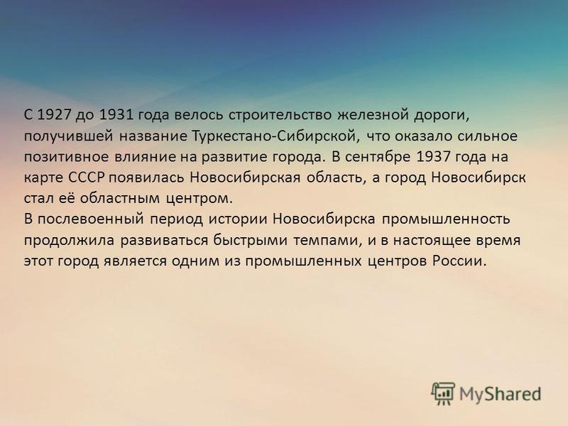 С 1927 до 1931 года велось строительство железной дороги, получившей название Туркестано-Сибирской, что оказало сильное позитивное влияние на развитие города. В сентябре 1937 года на карте СССР появилась Новосибирская область, а город Новосибирск ста