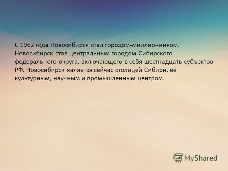 С 1962 года Новосибирск стал городом-миллионником. Новосибирск стал центральным городом Сибирского федерального округа, включающего в себя шестнадцать субъектов РФ. Новосибирск является сейчас столицей Сибири, её культурным, научным и промышленным це