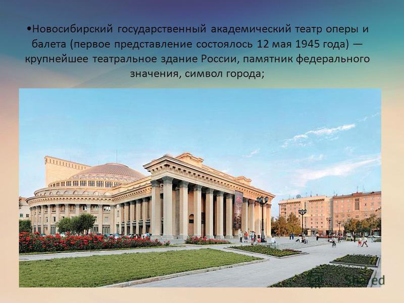 Новосибирский государственный академический театр оперы и балета (первое представление состоялось 12 мая 1945 года) крупнейшее театральное здание России, памятник федерального значения, символ города;