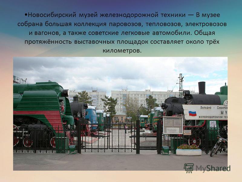 Новосибирский музей железнодорожной техники В музее собрана большая коллекция паровозов, тепловозов, электровозов и вагонов, а также советские легковые автомобили. Общая протяжённость выставочных площадок составляет около трёх километров.