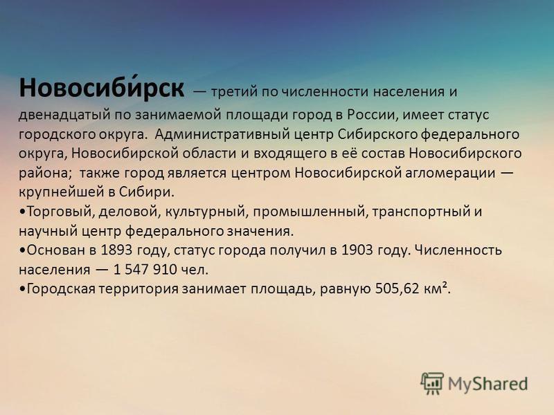 Новосиби́рск третий по численности населения и двенадцатый по занимаемой площади город в России, имеет статус городского округа. Административный центр Сибирского федерального округа, Новосибирской области и входящего в её состав Новосибирского район