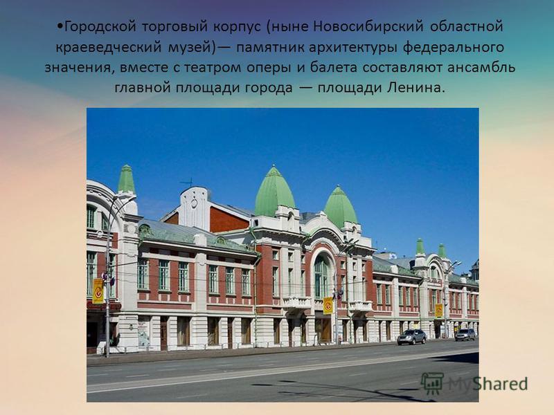 Городской торговый корпус (ныне Новосибирский областной краеведческий музей) памятник архитектуры федерального значения, вместе с театром оперы и балета составляют ансамбль главной площади города площади Ленина.