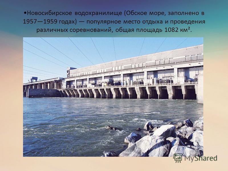 Новосибирское водохранилище (Обское море, заполнено в 19571959 годах) популярное место отдыха и проведения различных соревнований, общая площадь 1082 км².