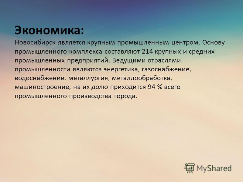 Экономика: Новосибирск является крупным промышленным центром. Основу промышленного комплекса составляют 214 крупных и средних промышленных предприятий. Ведущими отраслями промышленности являются энергетика, газоснабжение, водоснабжение, металлургия,