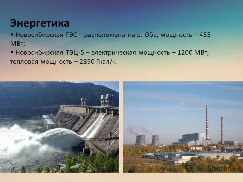 Энергетика Новосибирская ГЭС – расположена на р. Обь, мощность – 455 МВт; Новосибирская ТЭЦ-5 – электрическая мощность – 1200 МВт, тепловая мощность – 2850 Гкал/ч.