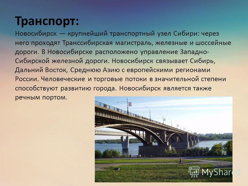 Транспорт: Новосибирск крупнейший транспортный узел Сибири: через него проходят Транссибирская магистраль, железные и шоссейные дороги. В Новосибирске расположено управление Западно- Сибирской железной дороги. Новосибирск связывает Сибирь, Дальний Во