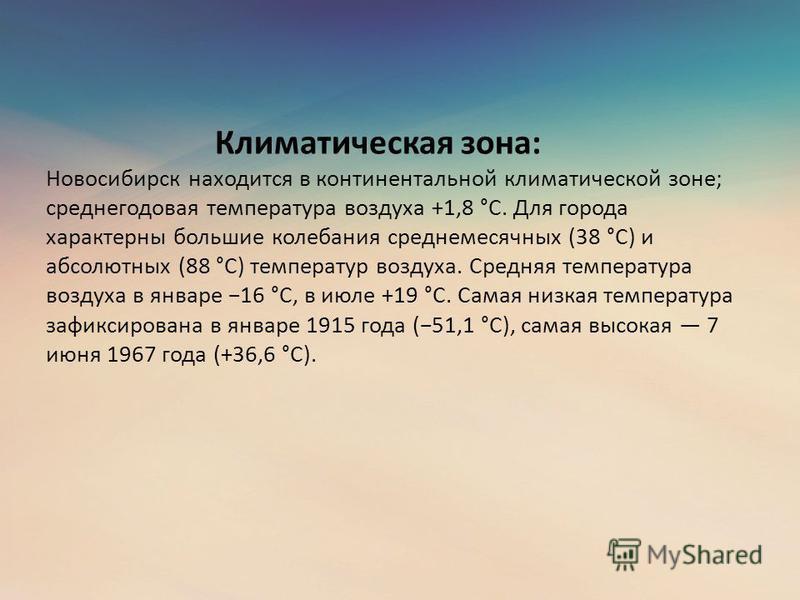 Климатическая зона: Новосибирск находится в континентальной климатической зоне; среднегодовая температура воздуха +1,8 °C. Для города характерны большие колебания среднемесячных (38 °C) и абсолютных (88 °C) температур воздуха. Средняя температура воз