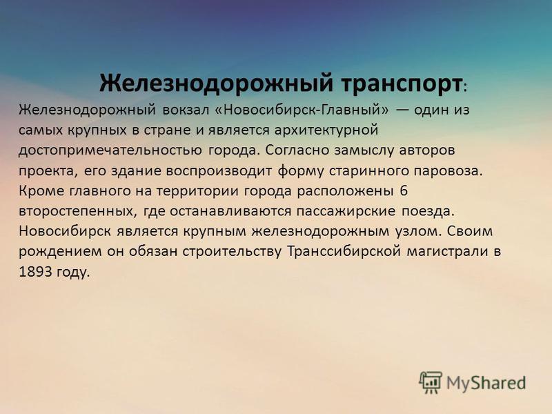 Железнодорожный транспорт : Железнодорожный вокзал «Новосибирск-Главный» один из самых крупных в стране и является архитектурной достопримечательностью города. Согласно замыслу авторов проекта, его здание воспроизводит форму старинного паровоза. Кром