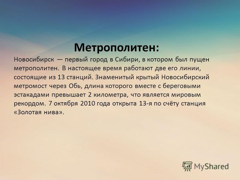 Метрополитен: Новосибирск первый город в Сибири, в котором был пущен метрополитен. В настоящее время работают две его линии, состоящие из 13 станций. Знаменитый крытый Новосибирский метромост через Обь, длина которого вместе с береговыми эстакадами п