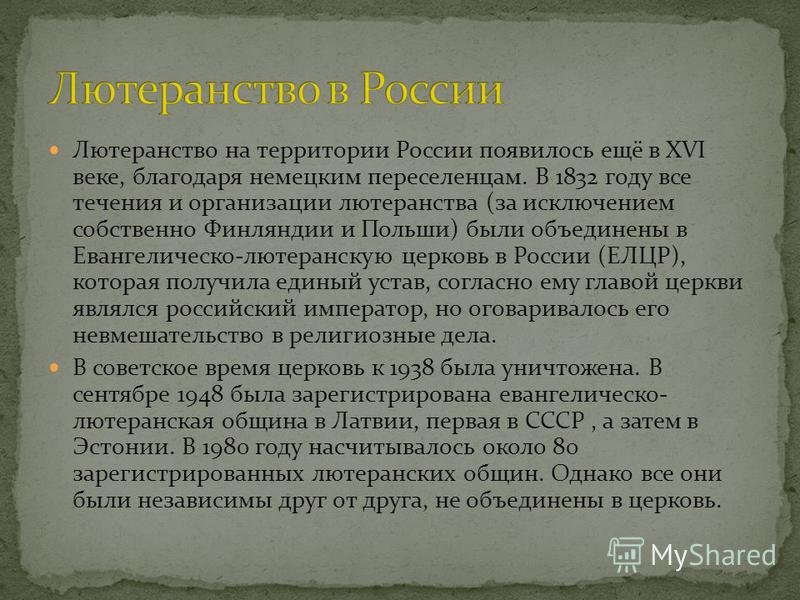 Лютеранство на территории России появилось ещё в XVI веке, благодаря немецким переселенцам. В 1832 году все течения и организации лютеранства (за исключением собственно Финляндии и Польши) были объединены в Евангелическо-лютеранскую церковь в России