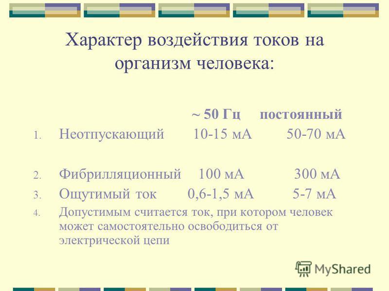 Характер воздействия токов на организм человека: ~ 50 Гц постоянный 1. Неотпускающий 10-15 мА 50-70 мА 2. Фибрилляционный 100 мА 300 мА 3. Ощутимый ток 0,6-1,5 мА 5-7 мА 4. Допустимым считается ток, при котором человек может самостоятельно освободить