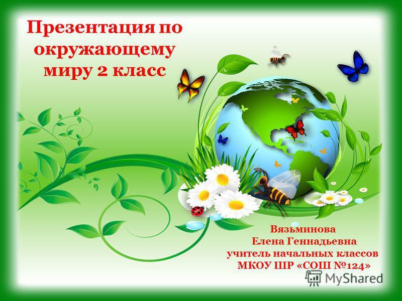 Презентация по окружающему миру 2 класс Вязьминова Елена Геннадьевна учитель начальных классов МКОУ ШР «СОШ 124»