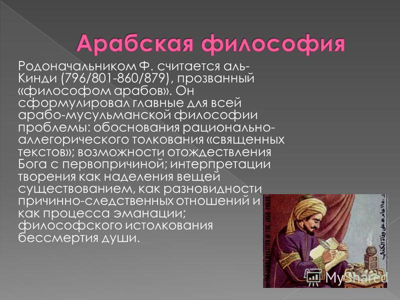 Родоначальником Ф. считается аль- Кинди (796/801-860/879), прозванный «философом арабов». Он сформулировал главные для всей арабо-мусульманской философии проблемы: обоснования рационально- аллегорического толкования «священных текстов»; возможности о